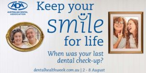 Keep Your Smile for Life. When was your last dental check-up? Australian Dental Health Week 2-8 August